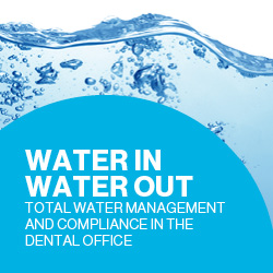 Water In, Water Out: Total Water Management and Compliance in the Dental Office