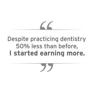 Despite practicing dentistry, 50% less than before, I started earning more.